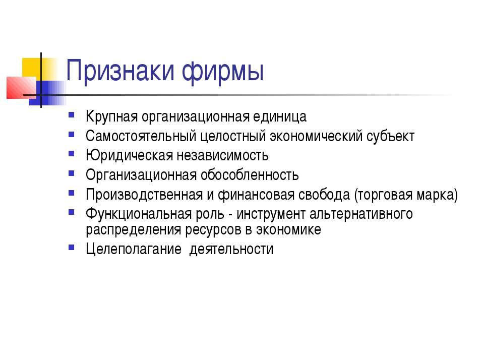 Признаки фирмы Крупная организационная единица Самостоятельный целостный экон...