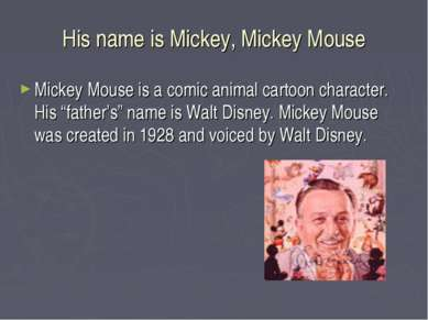 His name is Mickey, Mickey Mouse Mickey Mouse is a comic animal cartoon chara...