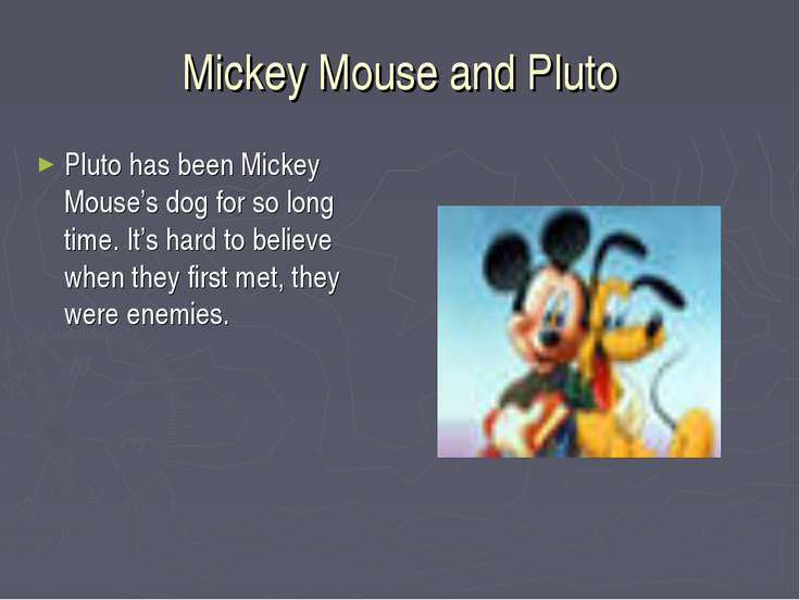 Mickey Mouse and Pluto Pluto has been Mickey Mouse's dog for so long time. It...