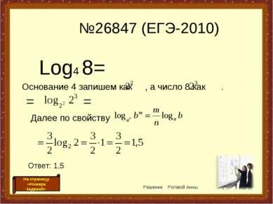 №26847 (ЕГЭ-2010) Log4 8= Основание 4 запишем как , а число 8 как . Решение Р...
