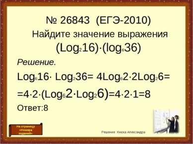 Найдите значение выражения (Log216)·(log636) Решение. Log616· Log236= 4Log62·...