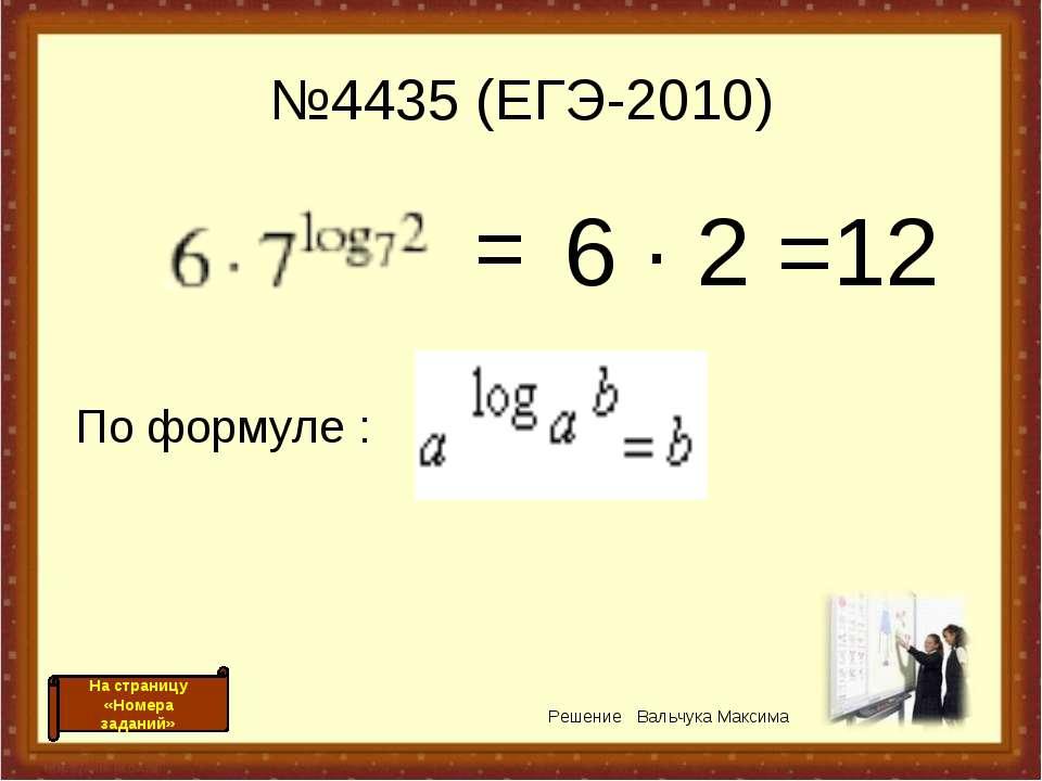 №4435 (ЕГЭ-2010) 6 · 2 =12 = По формуле : Решение Вальчука Максима На страниц...