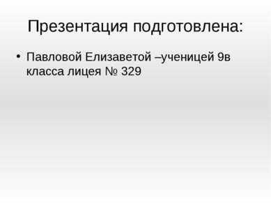Презентация подготовлена: Павловой Елизаветой –ученицей 9в класса лицея № 329