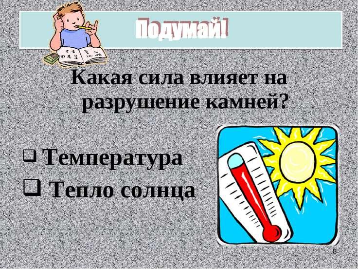 Какая сила влияет на разрушение камней? Температура Тепло солнца *