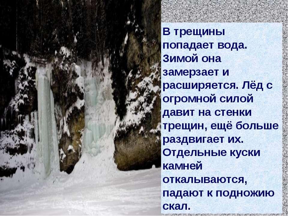 В трещины попадает вода. Зимой она замерзает и расширяется. Лёд с огромной си...