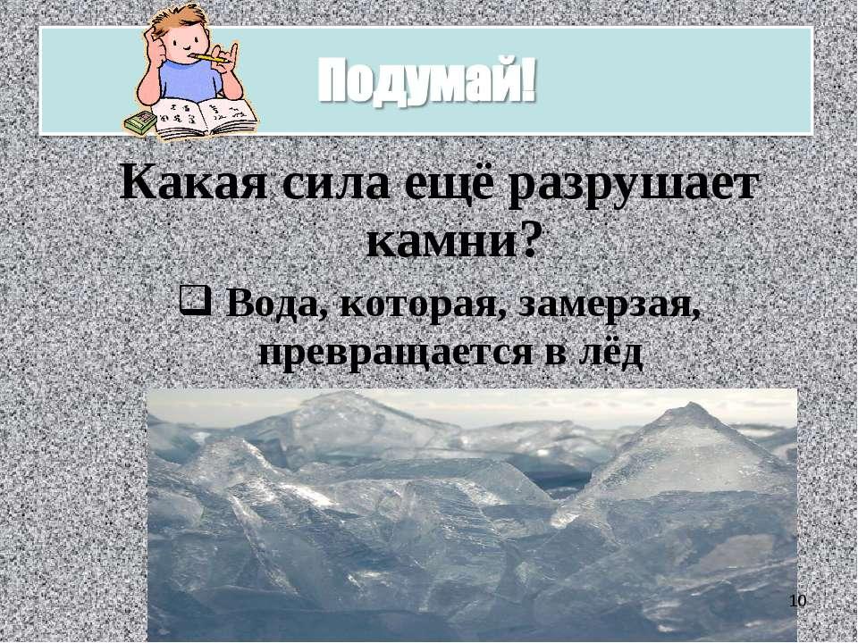 Какая сила ещё разрушает камни? Вода, которая, замерзая, превращается в лёд *