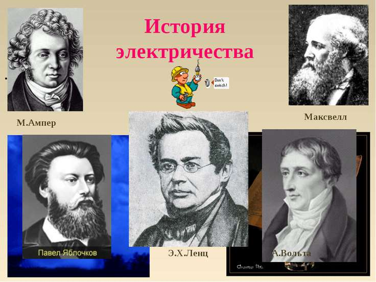 История электричества . А.Вольта Э.Х.Ленц М.Ампер Максвелл