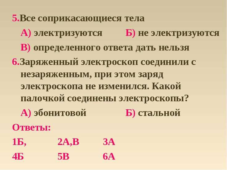 5.Все соприкасающиеся тела А) электризуются Б) не электризуются В) определенн...