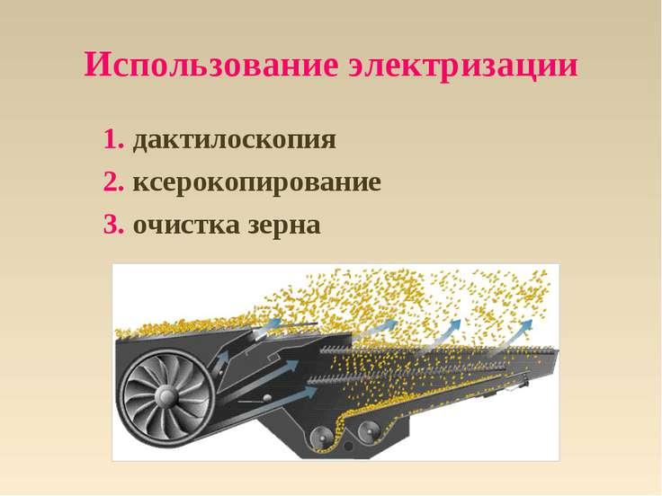 Использование электризации 1. дактилоскопия 2. ксерокопирование 3. очистка зерна
