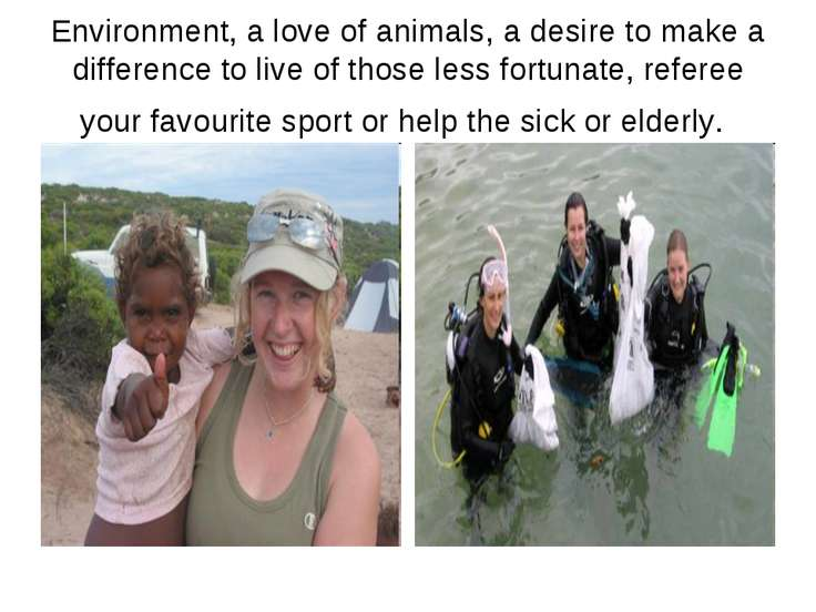 Environment, a love of animals, a desire to make a difference to live of thos...