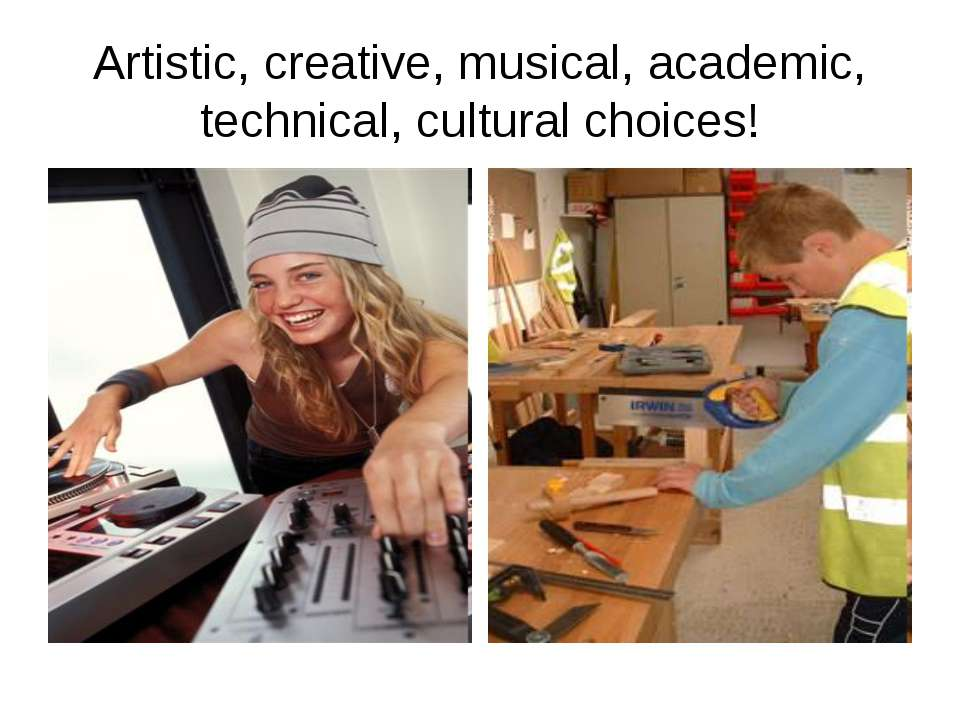 Artistic, creative, musical, academic, technical, cultural choices!