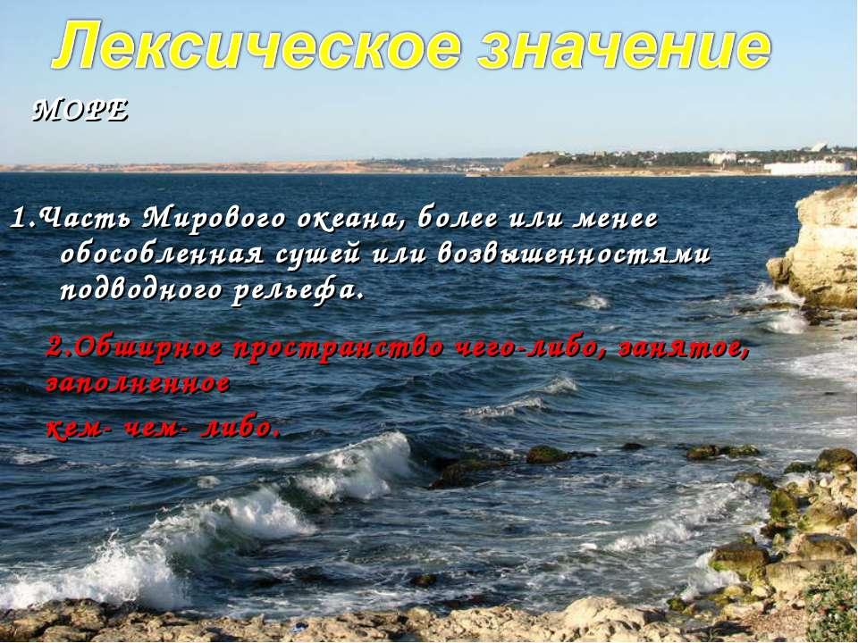 1.Часть Мирового океана, более или менее обособленная сушей или возвышенностя...