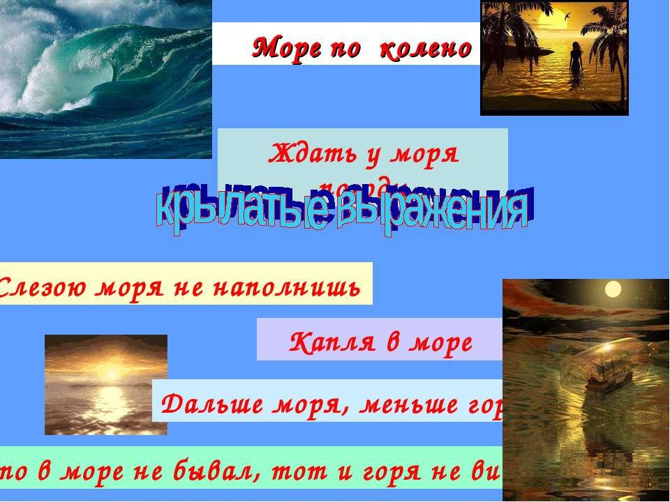 Море по колено Капля в море Ждать у моря погоды Дальше моря, меньше горя Слез...
