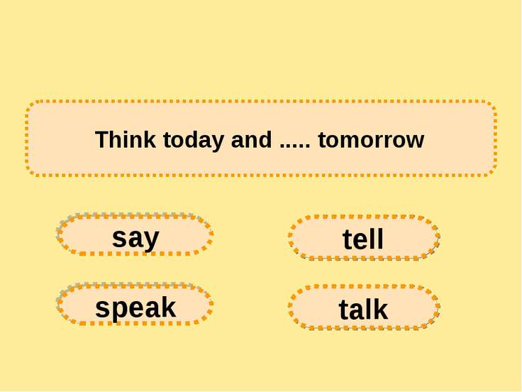 Think today and ..... tomorrow say tell speak talk