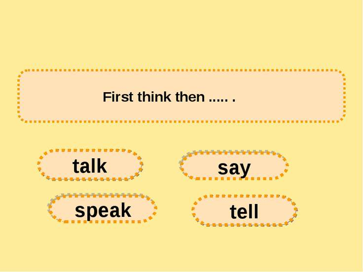 First think then ..... .      say tell speak talk