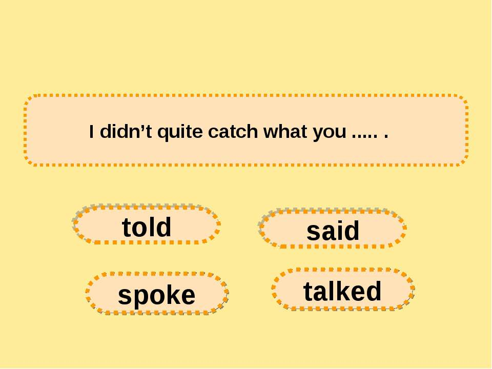 I didn't quite catch what you ..... .   told spoke said talked