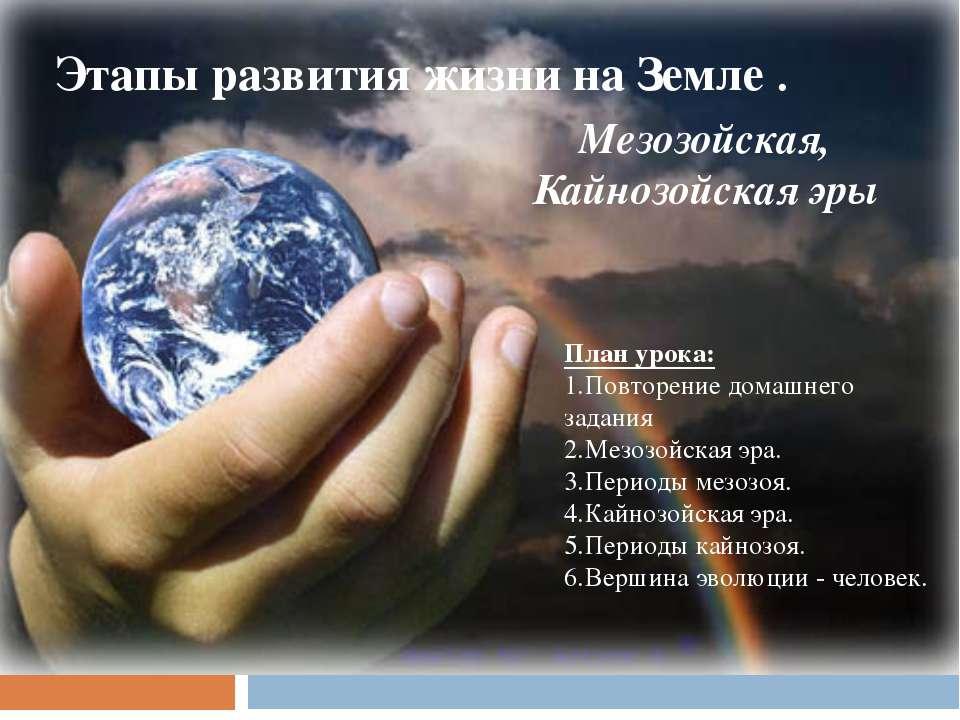 Этапы развития жизни на Земле . Мезозойская, Кайнозойская эры План урока: Пов...