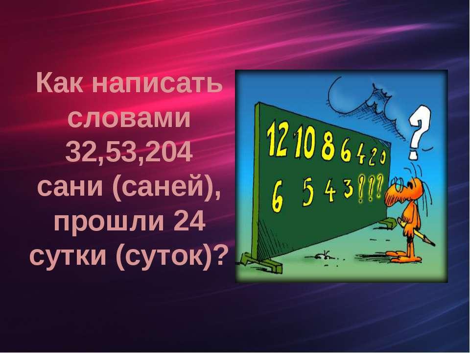Как написать словами 32,53,204 сани (саней), прошли 24 сутки (суток)?