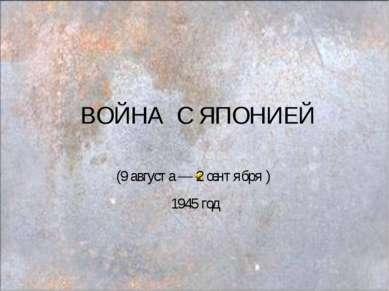 ВОЙНА C ЯПОНИЕЙ (9 августа — 2 сентября ) 1945 год