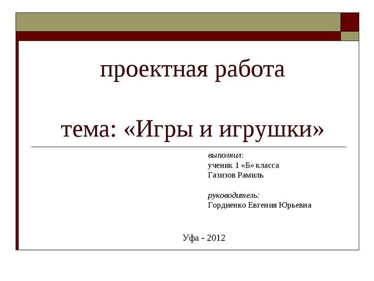 проектная работа тема: «Игры и игрушки» выполнил: ученик 1 «Б» класса Газизов...