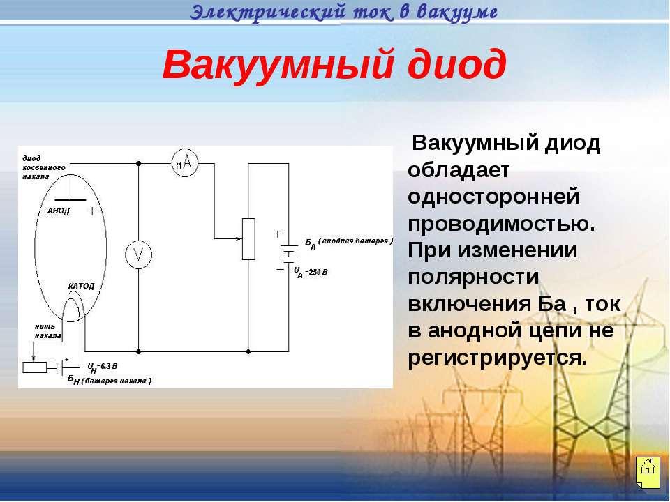 Вакуумный диод Вакуумный диод обладает односторонней проводимостью. При измен...