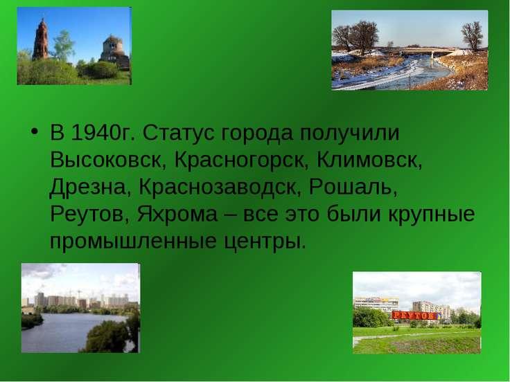 В 1940г. Статус города получили Высоковск, Красногорск, Климовск, Дрезна, Кра...