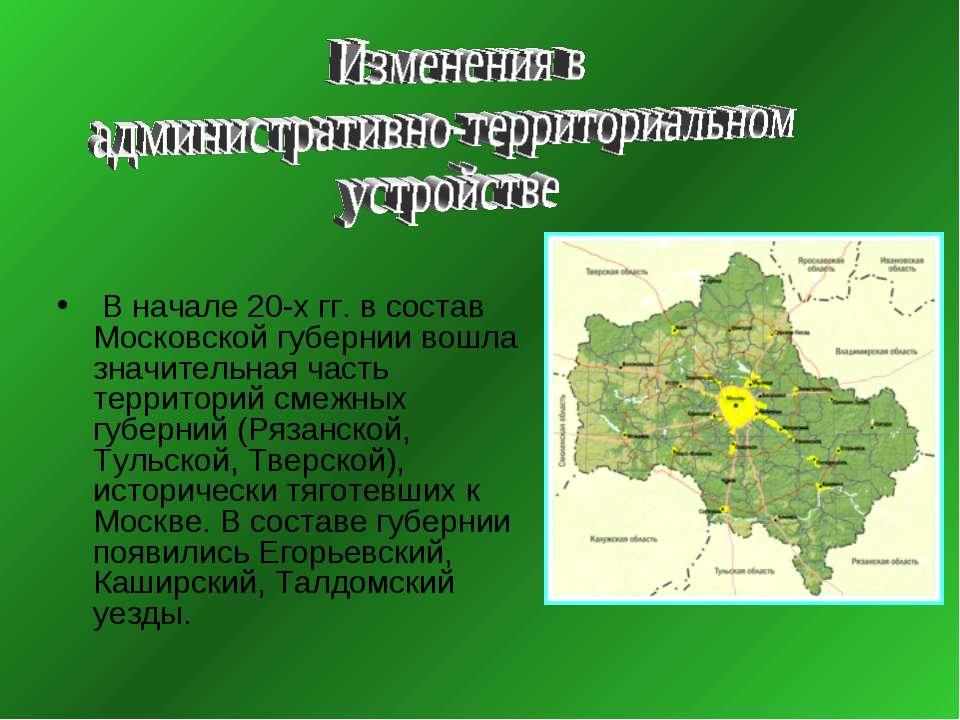 В начале 20-х гг. в состав Московской губернии вошла значительная часть терри...
