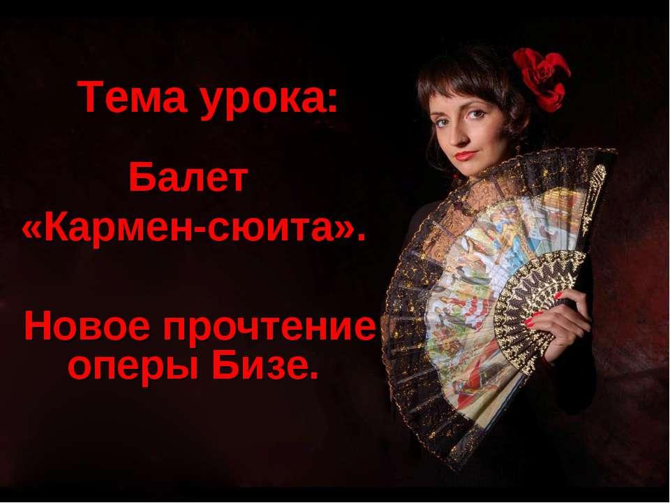 Тема урока: Балет «Кармен-сюита». Новое прочтение оперы Бизе.