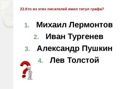 22.Кто из этих писателей имел титул графа? Михаил Лермонтов Иван Тургенев Але...