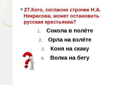 27.Кого, согласно строчке Н.А. Некрасова, может остановить русская крестьянка...