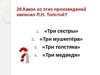 28.Какое из этих произведений написал Л.Н. Толстой? «Три сестры» «Три мушкетё...