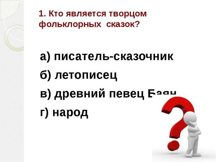 1. Кто является творцом фольклорных сказок? а) писатель-сказочник б) летописе...