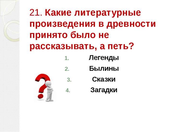 21. Какие литературные произведения в древности принято было не рассказывать,...
