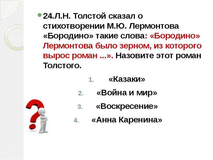 24.Л.Н. Толстой сказал о стихотворении М.Ю. Лермонтова «Бородино» такие слова...
