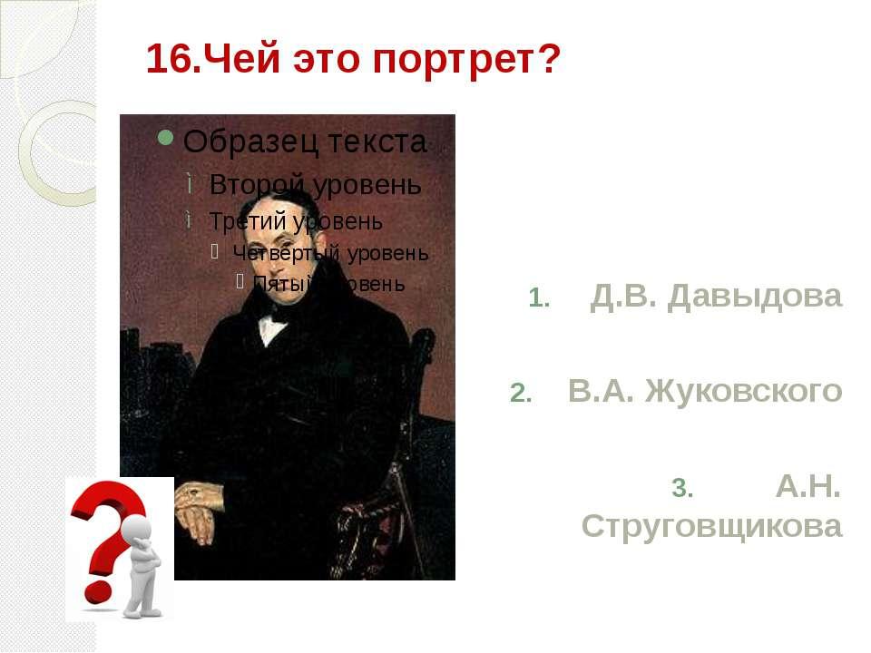 16.Чей это портрет? Д.В. Давыдова В.А. Жуковского А.Н. Струговщикова