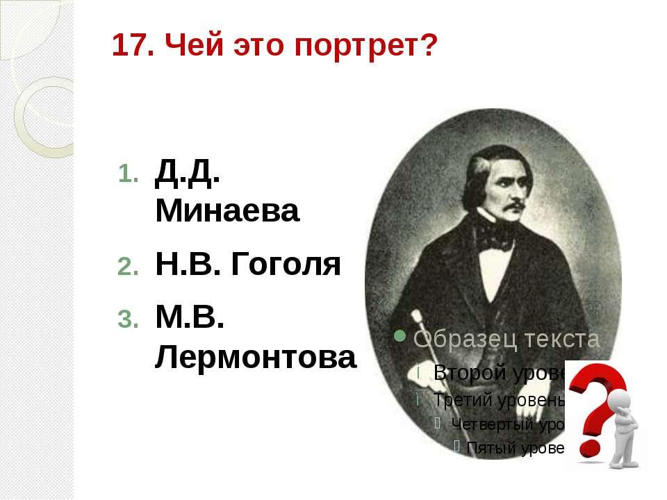 17. Чей это портрет? Д.Д. Минаева Н.В. Гоголя М.В. Лермонтова