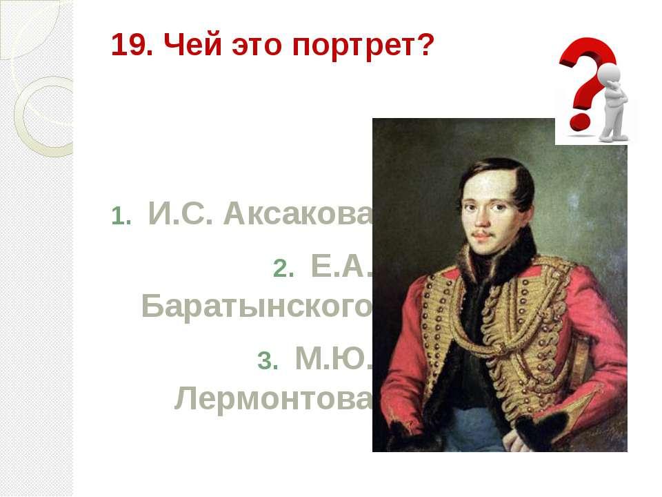19. Чей это портрет? И.С. Аксакова Е.А. Баратынского М.Ю. Лермонтова