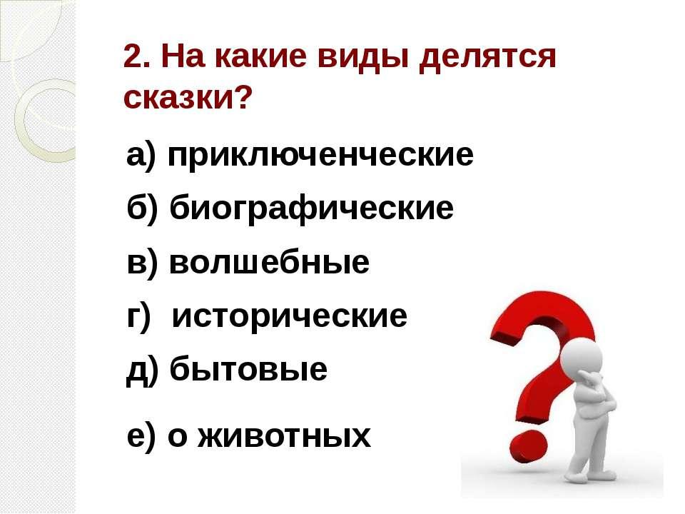 2. На какие виды делятся сказки? а) приключенческие б) биографические в) волш...