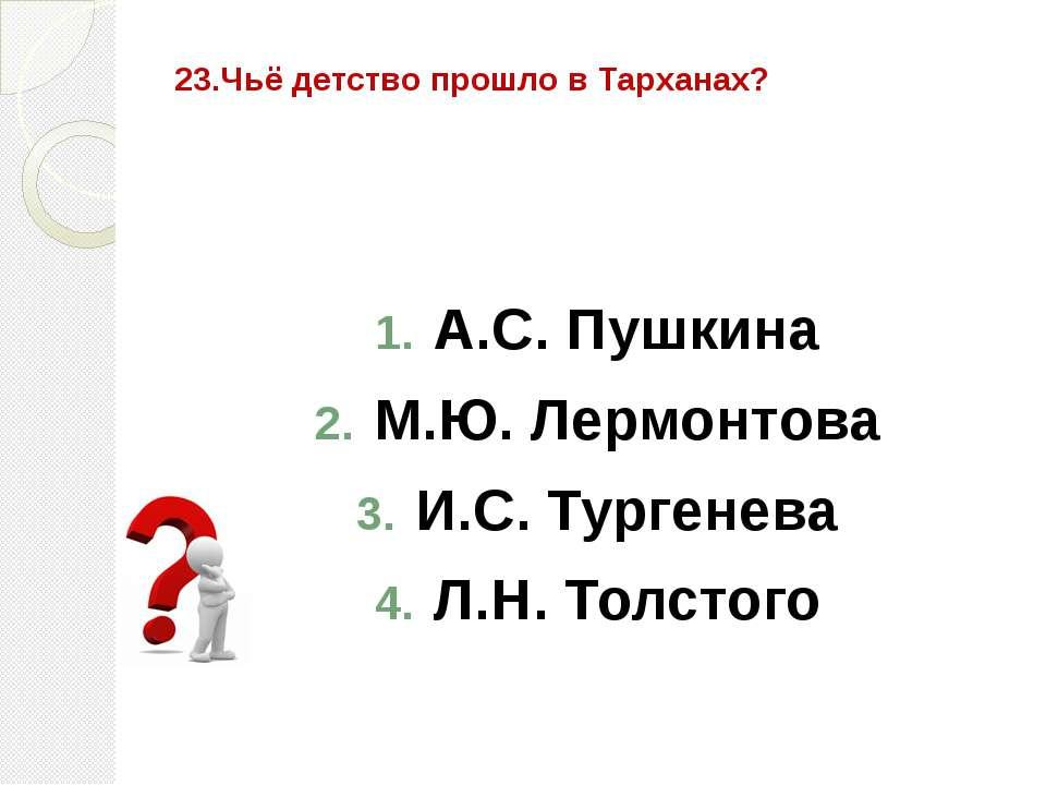 23.Чьё детство прошло в Тарханах? А.С. Пушкина М.Ю. Лермонтова И.С. Тургенева...