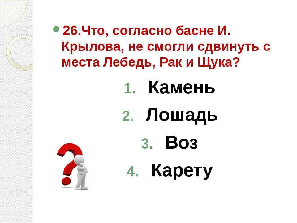 26.Что, согласно басне И. Крылова, не смогли сдвинуть с места Лебедь, Рак и Щ...