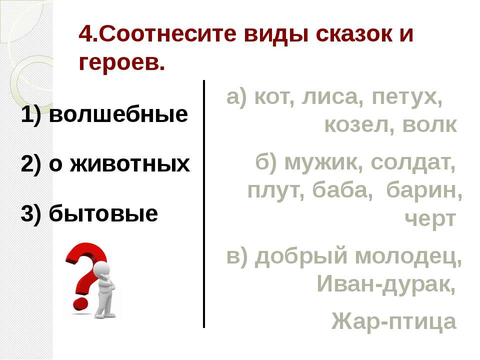 4.Соотнесите виды сказок и героев. 1) волшебные 2) о животных 3) бытовые а) к...
