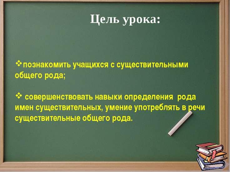 Цель урока: познакомить учащихся с существительными общего рода; совершенство...