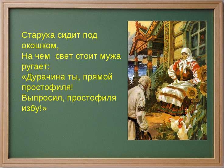 Старуха сидит под окошком, На чем свет стоит мужа ругает: «Дурачина ты, прямо...