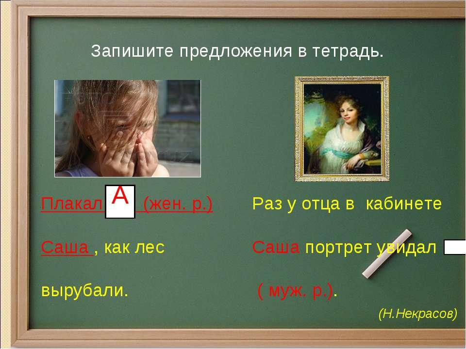 Раз у отца в кабинете Саша портрет увидал ( муж. р.). (Н.Некрасов) Запишите п...
