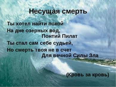 Несущая смерть Ты хотел найти покой На дне озерных вод, Понтий Пилат Ты стал ...