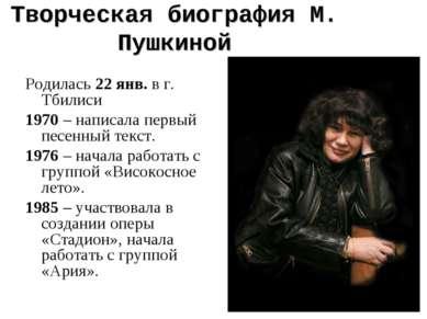 Творческая биография М. Пушкиной Родилась 22 янв. в г. Тбилиси 1970 – написал...