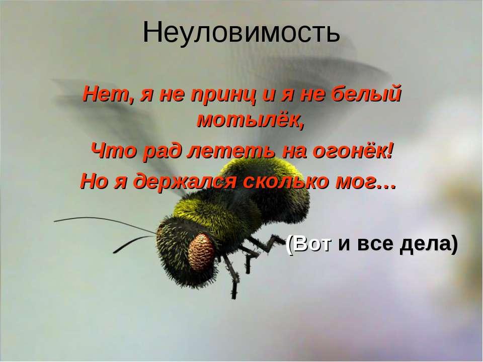 Неуловимость Нет, я не принц и я не белый мотылёк, Что рад лететь на огонёк! ...