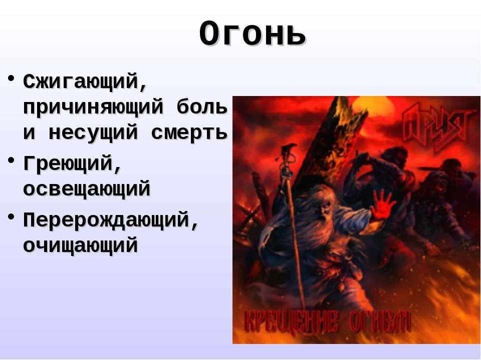 Огонь Сжигающий, причиняющий боль и несущий смерть Греющий, освещающий Переро...