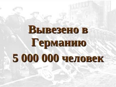 Вывезено в Германию 5 000 000 человек