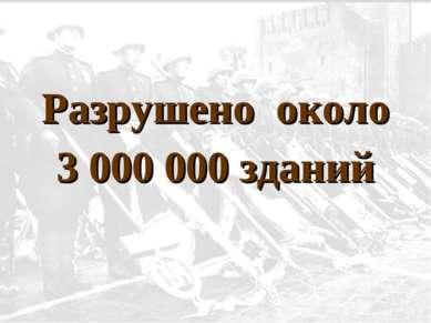 Разрушено около 3 000 000 зданий